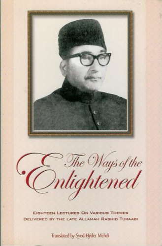 The Ways of the Enlightened - Eighteen Lectures on Various Themes Delivered by the Late Allamah Rashid Turaabi
